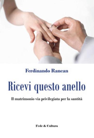 Ricevi questo anello. Il matrimonio via privilegiata per la santità - Ferdinando Rancan |