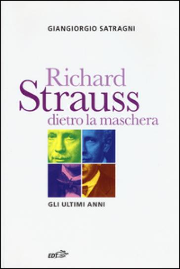 Richard Strauss dietro la maschera. Gli ultimi anni - Giangiorgio Satragni  
