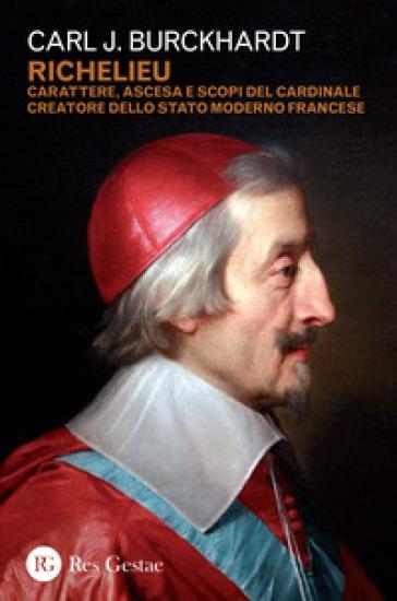 Richelieu. Carattere, ascesa e scopi del cardinale creatore dello stato moderno francese - Carl J. Burckhardt |