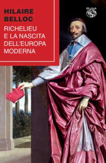 Richelieu e la nascita dell'Europa moderna - Hilaire Belloc |