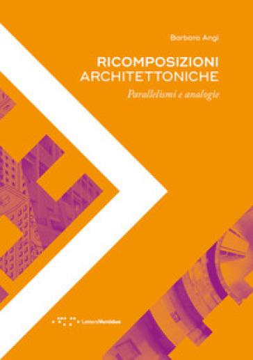 Ricomposizioni architettoniche. Parallelismi e analogie - Barbara Angi  