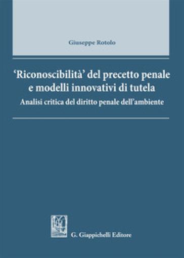 Riconoscibilità del precetto penale e modelli innovativi di tutela. Analisi critica del diritto penale dell'ambiente - Giuseppe Rotolo |