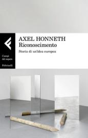 Riconoscimento. Storia di un'idea europea - Axel Honneth