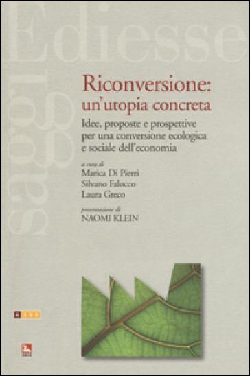 Riconversione: un'utopia concreta. Idee, proposte e prospettive per una conversione ecologica e sociale dell'economia - M. Di Pierri |
