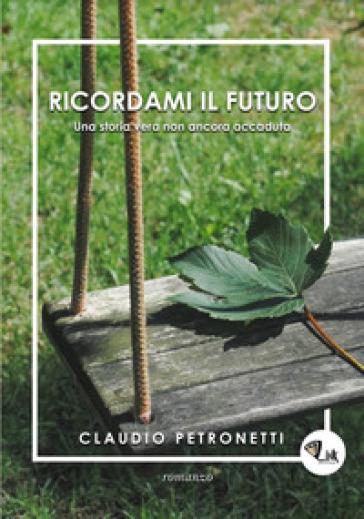 Ricordami il futuro. Una storia vera non ancora accaduta - Claudio Petronetti |