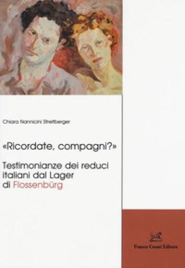 «Ricordate, compagni?» Testimonianze dei reduci italiani dal Lager di Flossenburg - Chiara Nannicini Streitberger | Jonathanterrington.com