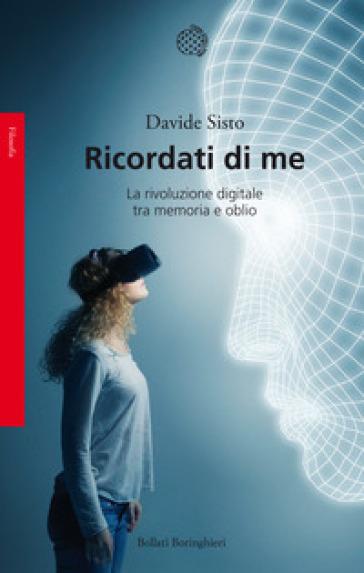 Ricordati di me. La rivoluzione digitale tra memoria e oblio - Davide Sisto | Thecosgala.com