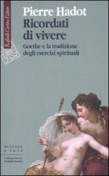 Ricordati di vivere. Goethe e la tradizione degli esercizi spirituali - Pierre Hadot |