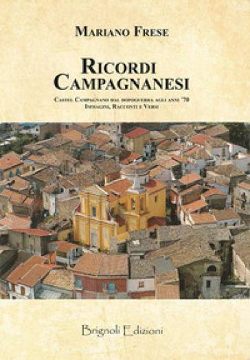Ricordi campagnanesi. Castel Campagnano dal Dopoguerra agli anni '70. Immagini, racconti e versi - Mariano Frese |