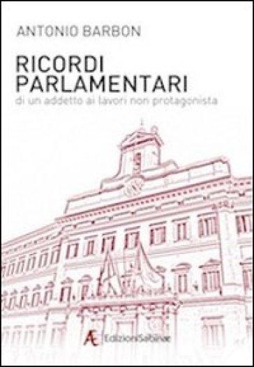 Ricordi parlamentari di un addetto ai lavori non protagonista - Antonio Barbon |