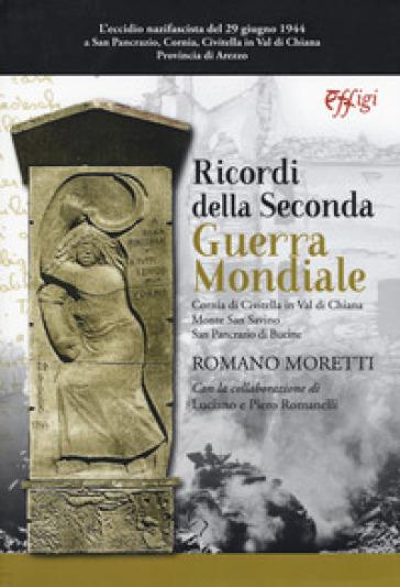 Ricordi della seconda guerra mondiale. Cornia di Civitella in Val di Chiana. Monte San Savino. San Pancrazio di Bucine - Romano Moretti |