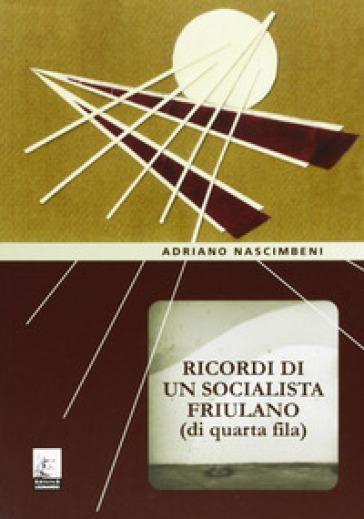 Ricordi di un socialista friulano (di quarta fila) - Adriano Nascimbeni |