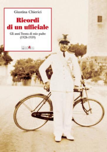 Ricordi di un ufficiale. Gli anni Trenta di mio padre (1928-1939) - Giustina Chierici |