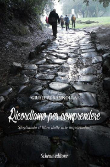 Ricordiamo per comprendere. Sfogliando il libro delle mie inquietudini - Giuseppe Sannolla |