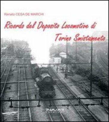 Ricordo del deposito locomotive di Torino smistamento. Ediz. illustrata - Renato Cesa De Marchi  