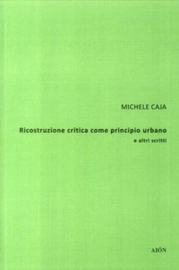 Ricostruzione critica come principio urbano e altri scritti - Michele Caja |