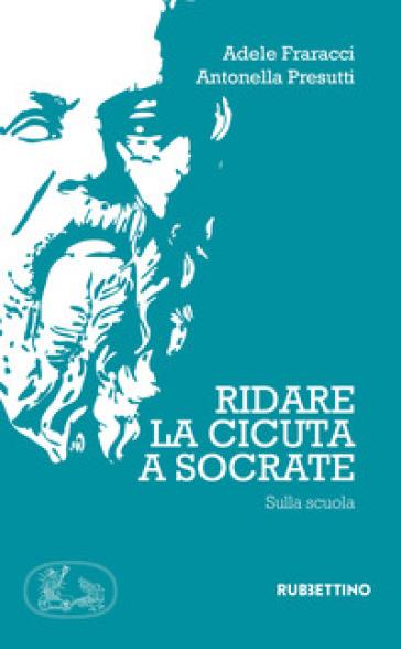 Ridate la cicuta a Socrate. Sulla scuola - Adele Fraracci |
