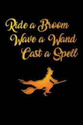 Ride a Broom Wave a Wand Cast a Spell Journal