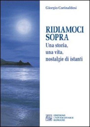 Ridiamoci sopra. Una storia, una vita, nostalgie di istanti - Giorgio Corinaldesi |
