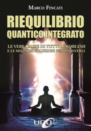 Riequilibrio quantico integrato. Le vere cause di tutti i problemi e le migliori soluzioni per risolverli - Marco Fincati pdf epub