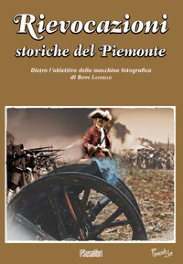 Rievocazioni storiche del Piemonte. Dietro l'obiettivo della macchina fotografica di Beppe Lachello. Ediz. illustrata - Beppe Lachello  