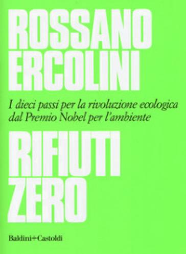 Rifiuti zero. Dieci passi per la rivoluzione ecologica dal Premio Nobel per l'ambiente - Rossano Ercolini |