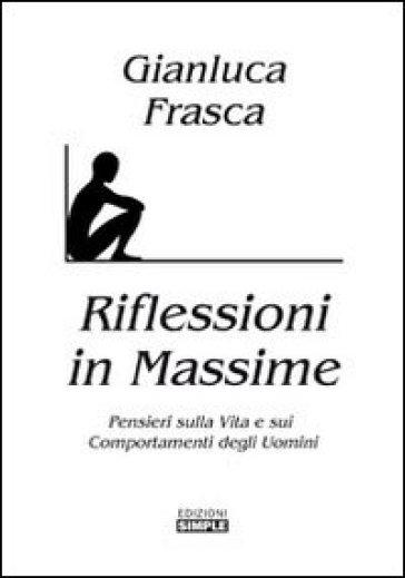 Riflessioni in massime. Pensieri sulla vita e sui comportamenti degli uomini - Gianluca Frasca  