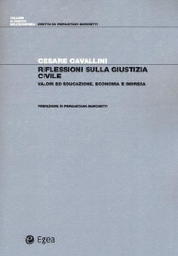 Riflessioni sulla giustizia civile. Valori ed educazione, economia e impresa - Cesare Cavallini |