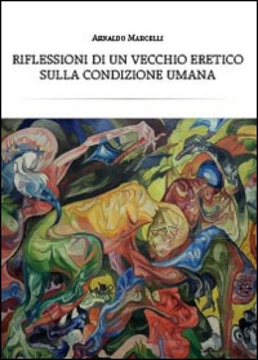 Riflessioni di un vecchio eretico sulla condizione umana - Arnaldo Marcelli | Rochesterscifianimecon.com