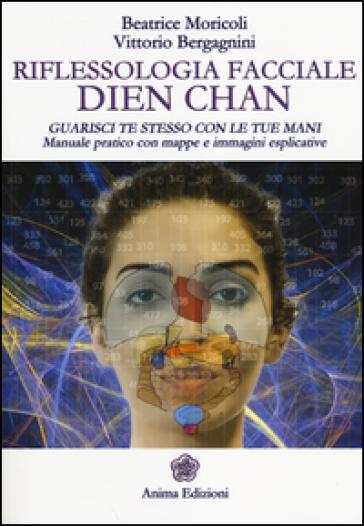 Riflessologia facciale Dien Chan. Guarisci te stesso con le tue mani. Manuale pratico con mappe e immagini esplicative - Beatrice Moricoli |