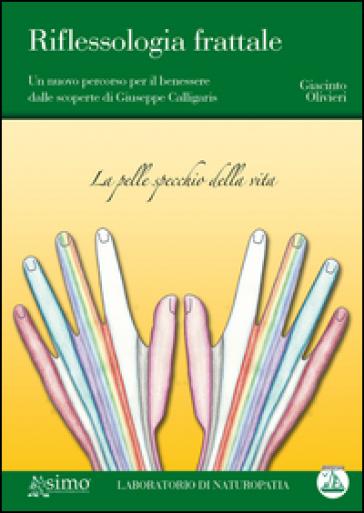 Riflessologia frattale. Un nuovo percorso per il benessere dalle scoperte di Giuseppe Calligaris - Giacinto Olivieri pdf epub