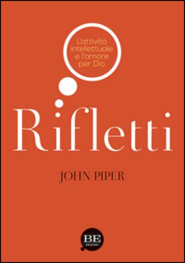 Rifletti. L'attività intelettuale e l'amore per Dio - John Piper |