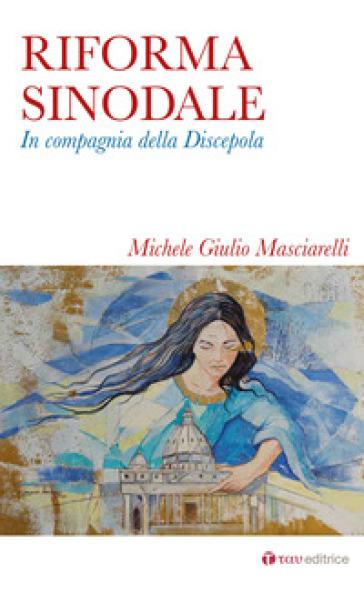 Riforma sinodale. In compagnia della discepola - Michele Giulio Masciarelli |