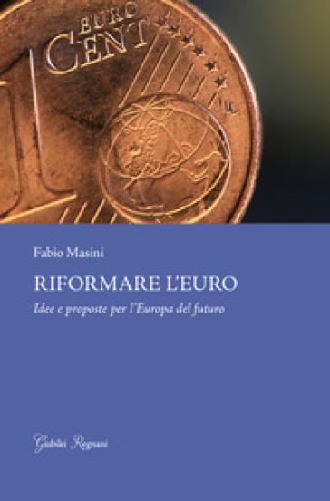 Riformare l'euro. Idee e proposte per l'Europa del futuro - Fabio Masini pdf epub