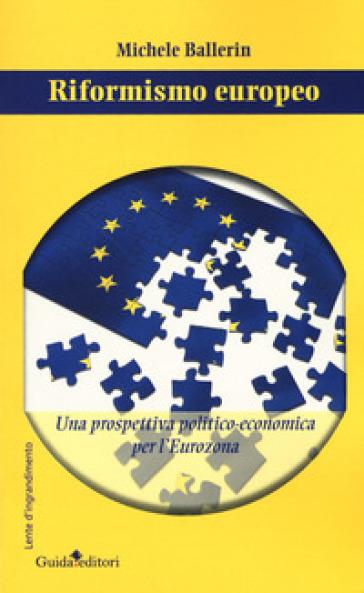 Riformismo europeo. Una prospettiva politico-economica per l'Eurozona - Michele Ballerin | Kritjur.org