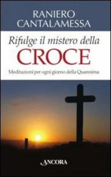 Rifulge il mistero della croce. Meditazioni per ogni giorno della Quaresima - Raniero Cantalamessa |