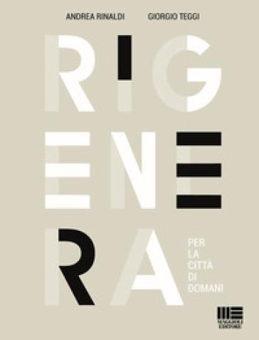 Rigenera. Per la città di domani - Andrea Rinaldi | Rochesterscifianimecon.com