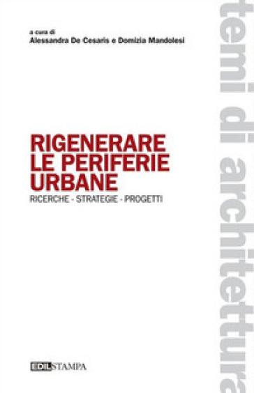 Rigenerare le periferie urbane. Ricerche strategie progetti - A. De Cesaris  