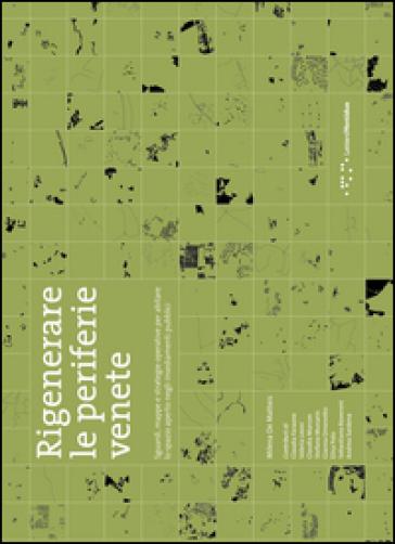 Rigenerare le periferie venete. Sguardi, mappe e strategie operative per abitare lo spazio aperto negli insediamenti pubblici - Milena De Matteis |