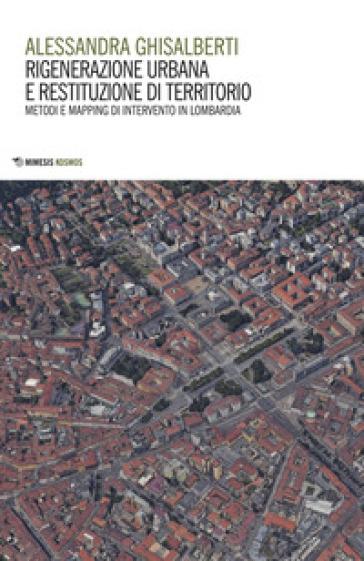 Rigenerazione urbana e restituzione di territorio. Metodi e mapping di intervento in Lombardia - Alessandra Ghisalberti  