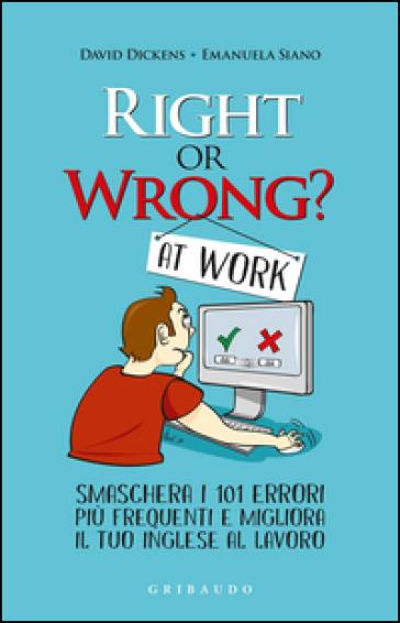 Right or wrong? At work. Smaschera i tuoi 101 errori più frequenti sul lavoro e migliora il tuo inglese per sempre - David Dickens |