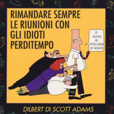 Rimandare sempre le riunioni con gli idioti perditempo - Scott Adams  