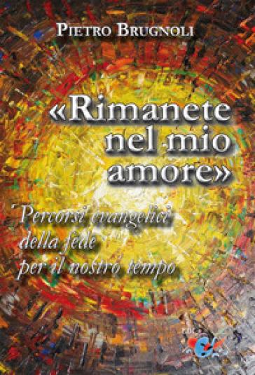 «Rimanete nel mio amore». Percorsi evangelici della fede per il nostro tempo - Pietro Brugnoli |