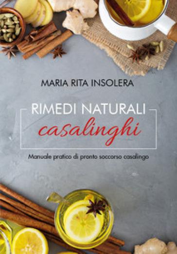 Rimedi naturali casalinghi. Manuale pratico di pronto soccorso casalingo - Maria Rita Insolera  
