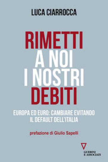 Rimetti a noi i nostri debiti. Europa ed euro: cambiare evitando il default dell'Italia - Luca Ciarrocca pdf epub