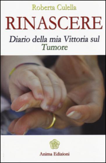 Rinascere. Diario della mia vittoria sul tumore - Roberta Culella |