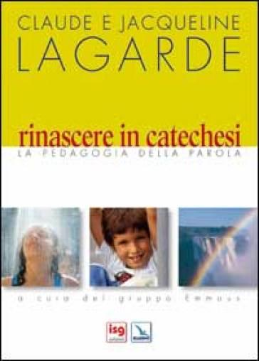 Rinascere in catechesi. La pedagogia della parola - Claude Lagarde |
