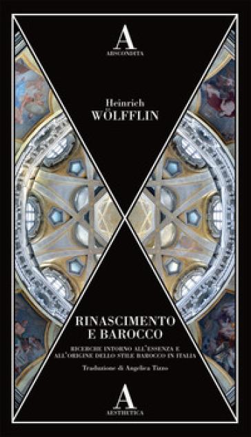 Rinascimento e Barocco. Ricerca sull'essenza e sull'origine dello stile barocco in Italia - Heinrich Wolfflin  