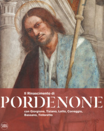 Il Rinascimento di Pordenone con Giorgione, Tiziano, Lotto, Correggio, Bassano, Tintoretto. Ediz. a colori - C. Furlan |