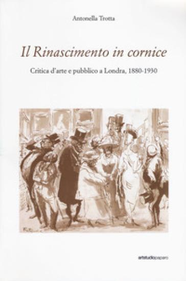 Il Rinascimento in cornice. Critica d'arte e pubblico a Londra, 1880-1930 - Antonella Trotta | Jonathanterrington.com